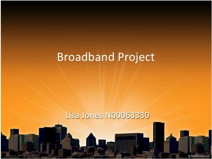 Broadband Project<br />Lisa Jones N00063330<br />