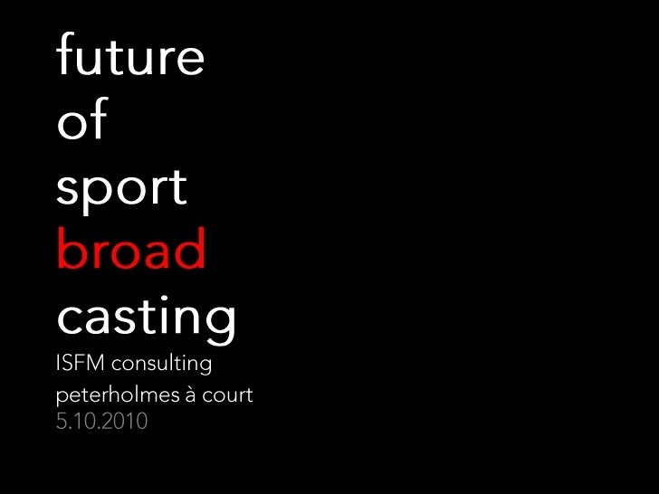 future of sport  broadcasting<br />ISFM consulting<br />peterholmes à court5.10.2010<br />