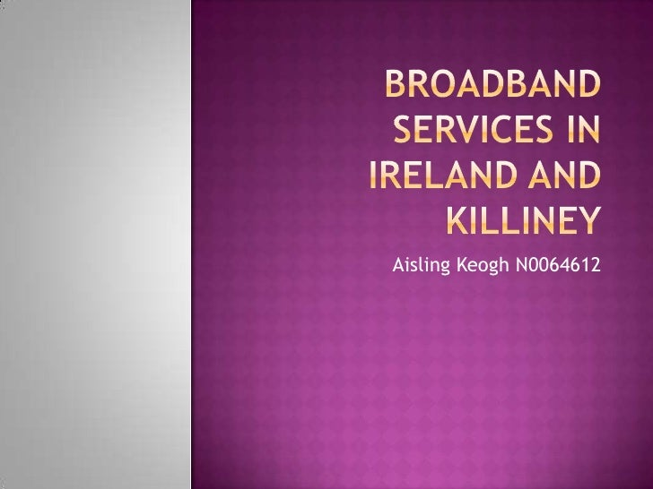 Broadband services in Ireland and killiney<br />Aisling Keogh N0064612<br />