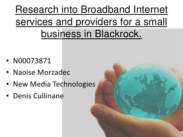 Research into Broadband Internet services and providers for a small business in Blackrock.  <br />N00073871<br />NaoiseMor...