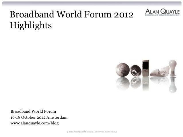 Broadband World Forum 2012HighlightsBroadband World Forum16-18 October 2012 Amsterdamwww.alanquayle.com/blog              ...