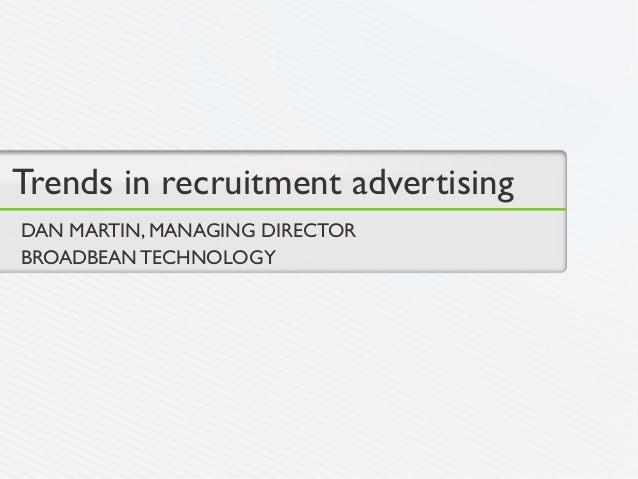 Trends in recruitment advertisingDAN MARTIN, MANAGING DIRECTORBROADBEAN TECHNOLOGY
