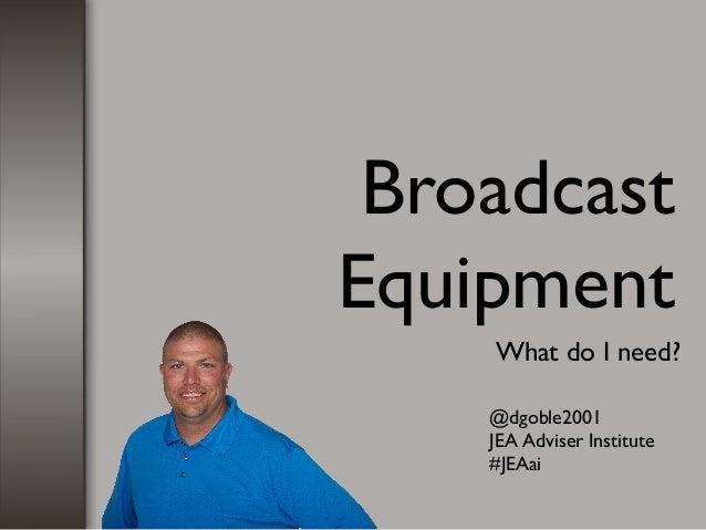 Broadcast Equipment What do I need? @dgoble2001 JEA Adviser Institute #JEAai
