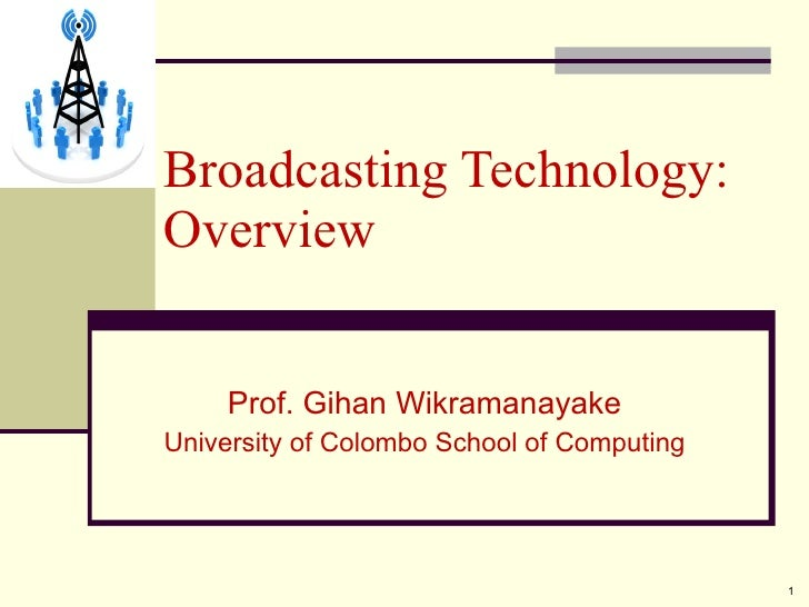 Prof. Gihan Wikramanayake University of Colombo School of Computing Broadcasting Technology: Overview