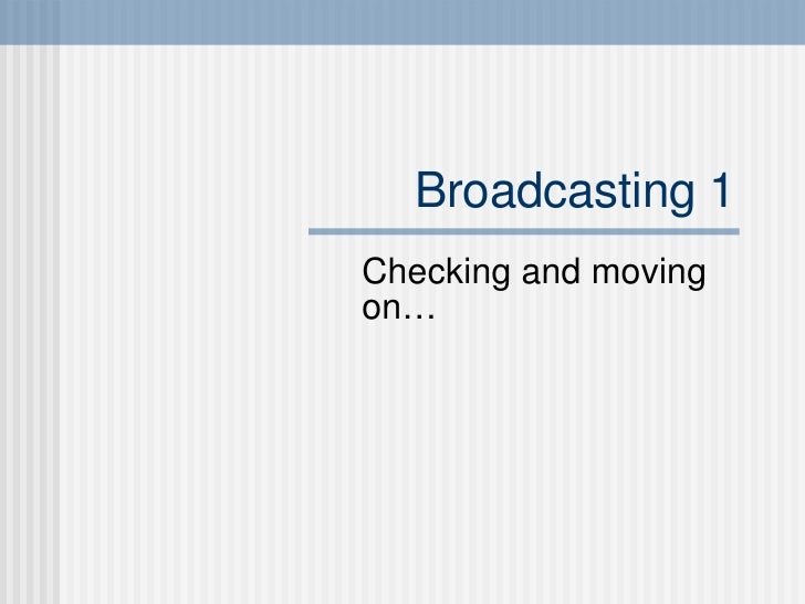 Broadcasting 1 Checking and moving on…