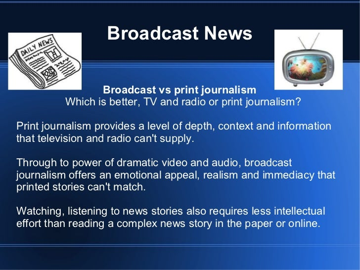 Broadcast News <ul><li>Broadcast vs print journalism </li></ul>Which is better, TV and radio or print journalism? <ul><li>...