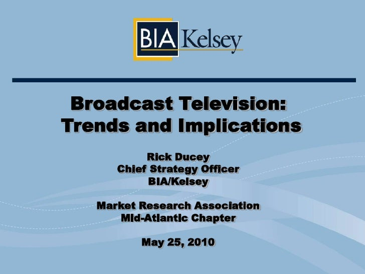 Broadcast Television:<br /> Trends and Implications<br />Rick Ducey<br />Chief Strategy Officer<br />BIA/Kelsey<br />Marke...