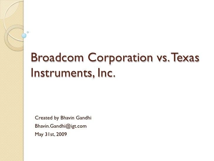 Broadcom Corporation vs. Texas Instruments, Inc.   Created by Bhavin Gandhi Bhavin.Gandhi@igt.com May 31st, 2009