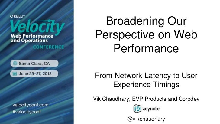 Broadening OurPerspective on Web   PerformanceFrom Network Latency to User    Experience TimingsVik Chaudhary, EVP Product...