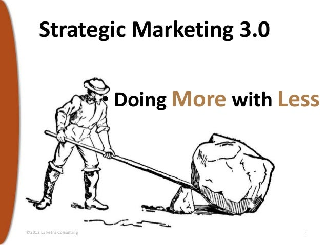 Strategic Marketing 3.0 • Doing More with Less  ©2013 La Fetra Consulting  1