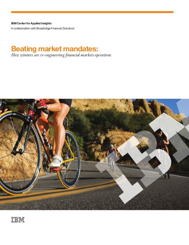 IBM Center for Applied Insights Beating market mandates: How winners are re-engineering financial markets operations In c...