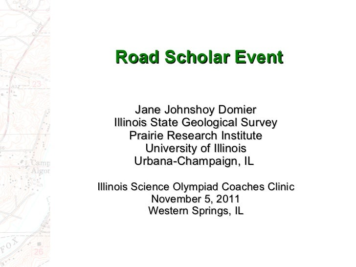 Road Scholar Event Jane Johnshoy Domier Illinois State Geological Survey Prairie Research Institute University of Illinois...
