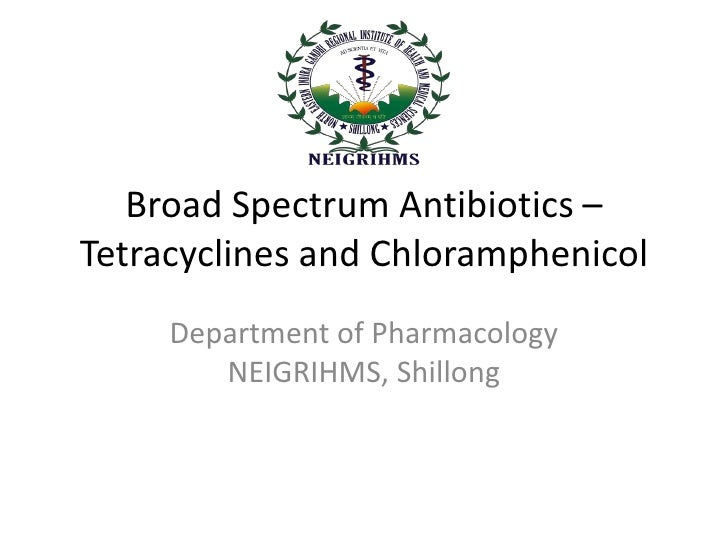 Broad Spectrum Antibiotics –Tetracyclines and Chloramphenicol     Department of Pharmacology        NEIGRIHMS, Shillong
