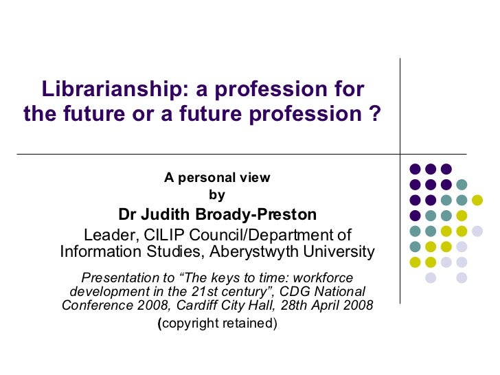 Librarianship: a profession for the future or a future profession ?  A personal view by Dr Judith Broady-Preston Leader, C...