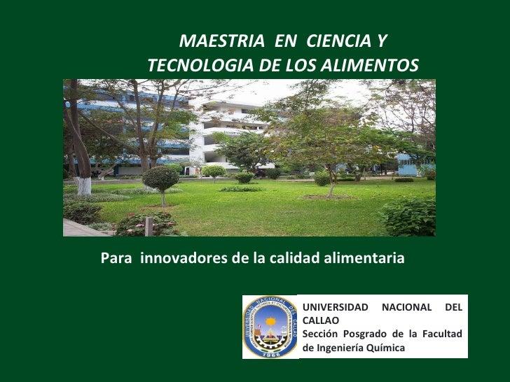 MAESTRIA  EN  CIENCIA Y TECNOLOGIA DE LOS ALIMENTOS Para  innovadores de la calidad alimentaria UNIVERSIDAD NACIONAL DEL C...