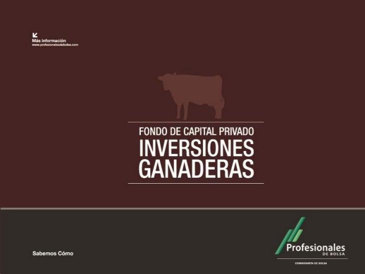 Principales características del Fondo de Capital  Privado Inversiones Ganaderas La inversión mínima es de 600 S.M.L.V.. E...
