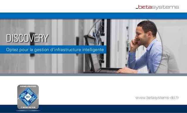 DISCOVERY Optez pour la gestion d'infrastructure intelligente www.betasystems-dci.frDCI OUTPUT M ANAGEM ENT & ARCHIVING LO...