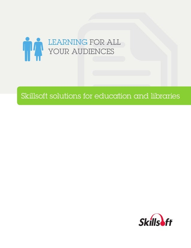 LEARNING FOR ALL YOUR AUDIENCES  Skillsoft solutions for education and libraries
