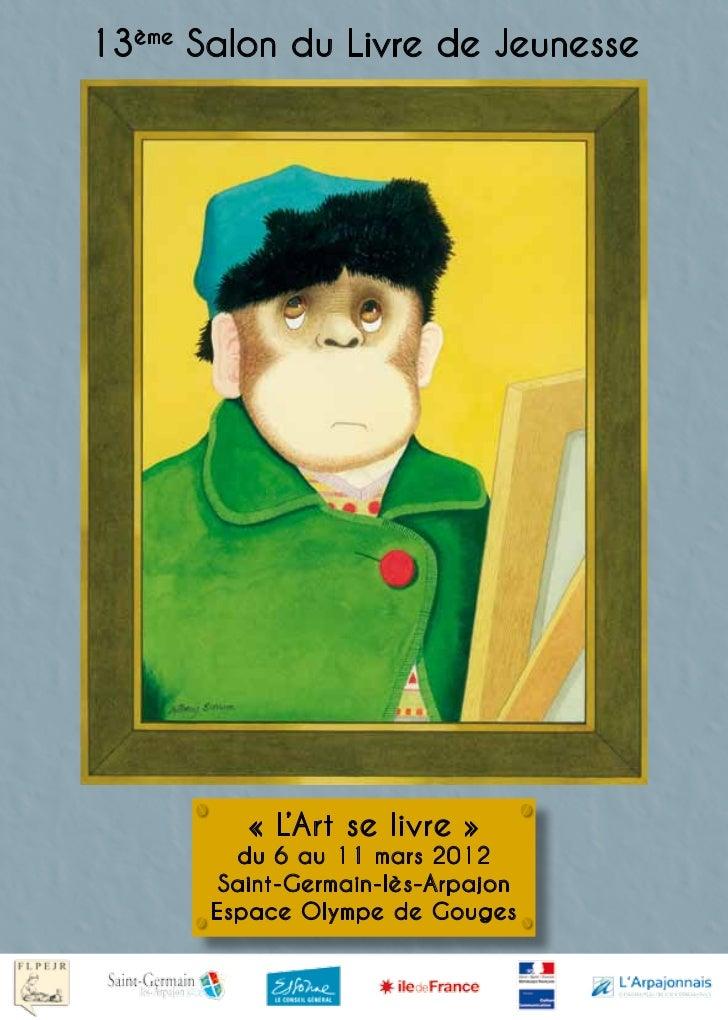 13ème Salon du Livre de Jeunesse          « L'Art se livre »         du 6 au 11 mars 2012        Saint-Germain-lès-Arpajon...