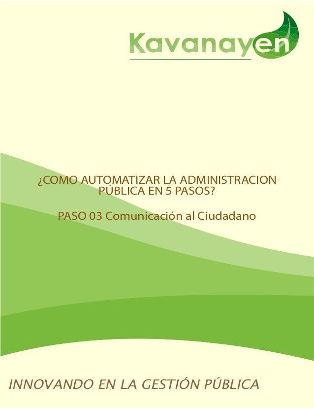 ¿COMO AUTOMATIZAR LA ADMINISTRACION  PÚBLICA EN 5 PASOS?  PASO 03 Comunicación al Ciudadano  INNOVANDO EN LA GESTIÓN PÚBLI...