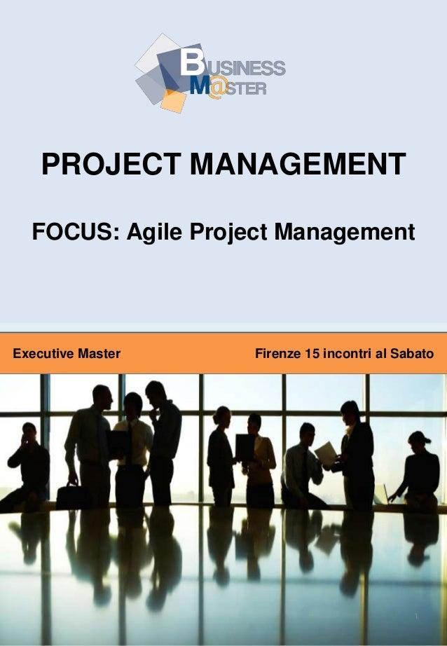 PROJECT MANAGEMENT FOCUS: Agile Project Management  Executive Master  Firenze 15 incontri al Sabato  1