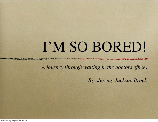 I'M SO BORED! A journey through waiting in the doctors office. By: Jeremy Jackson Brock Wednesday, September 25, 13