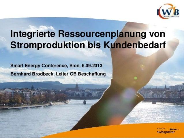 Integrierte Ressourcenplanung von Stromproduktion bis Kundenbedarf Smart Energy Conference, Sion, 6.09.2013 Bernhard Brodb...