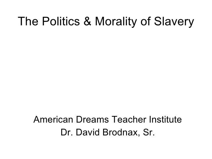 The Politics & Morality of Slavery American Dreams Teacher Institute Dr. David Brodnax, Sr.