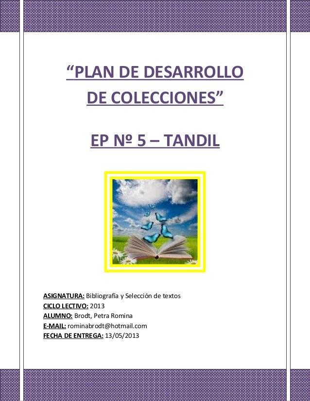 """""""PLAN DE DESARROLLO DE COLECCIONES"""" EP Nº 5 – TANDIL ASIGNATURA: Bibliografía y Selección de textos CICLO LECTIVO: 2013 AL..."""