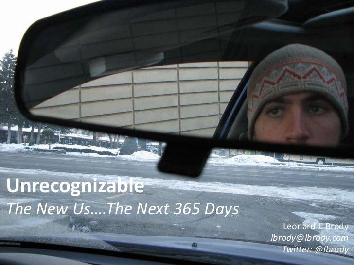 Unrecognizable<br />The New Us….The Next 365 Days<br />Leonard J. Brody<br />lbrody@lbrody.com<br />Twitter: @lbrody<br />