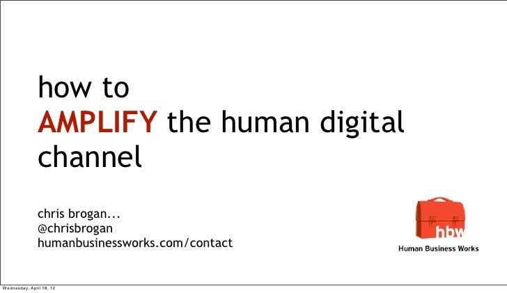 how to               AMPLIFY the human digital               channel               chris brogan...               @chrisbro...