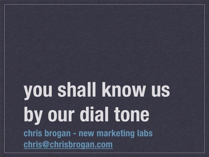 you shall know us by our dial tone chris brogan - new marketing labs chris@chrisbrogan.com