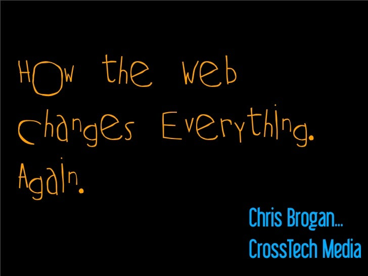 How the Web Changes Everything. Again.               Chris Brogan...               CrossTech Media