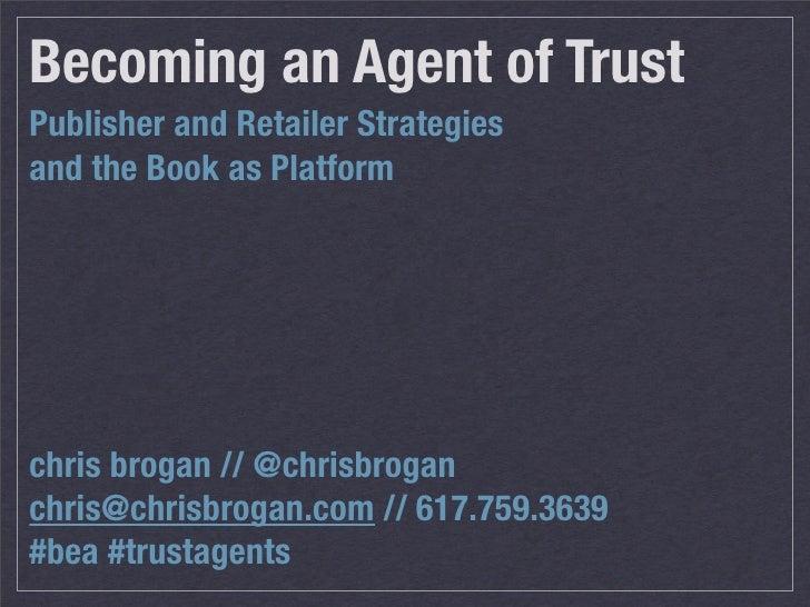 Becoming an Agent of Trust Publisher and Retailer Strategies and the Book as Platform     chris brogan // @chrisbrogan chr...