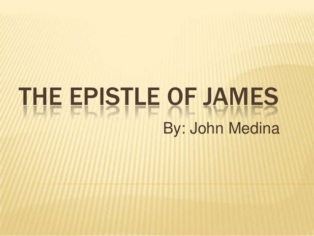 THE EPISTLE OF JAMES           By: John Medina