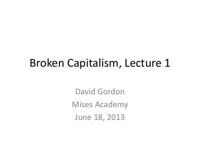 Broken Capitalism, Lecture 1David GordonMises AcademyJune 18, 2013