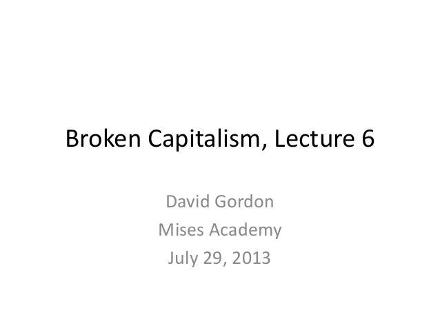 Broken Capitalism, Lecture 6 David Gordon Mises Academy July 29, 2013
