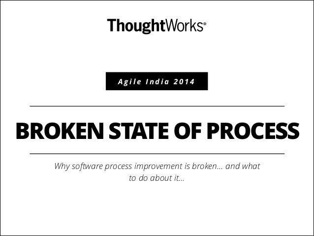 Agile India 2014  BROKEN STATE OF PROCESS Why software process improvement is broken… and what to do about it…