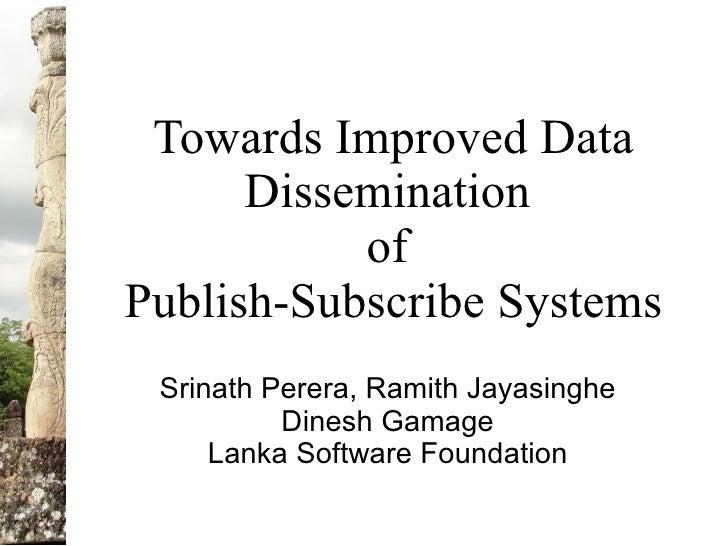Towards Improved Data       Dissemination            of Publish-Subscribe Systems  Srinath Perera, Ramith Jayasinghe      ...