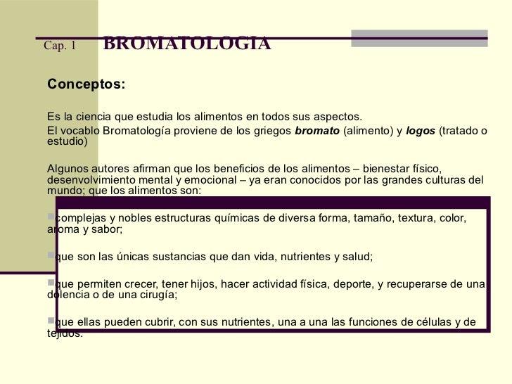 Cap. 1     BROMATOLOGIAConceptos:Es la ciencia que estudia los alimentos en todos sus aspectos.El vocablo Bromatología pro...