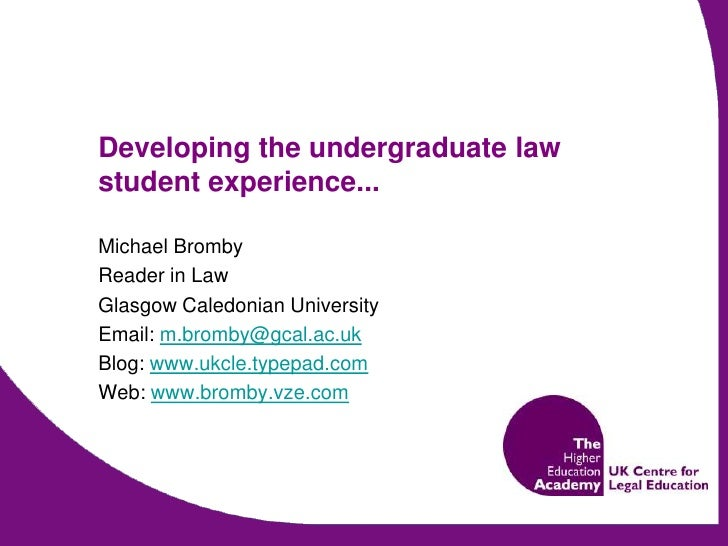 Developing the undergraduate law student experience...<br />Michael Bromby<br />Reader in Law<br />Glasgow Caledonian Univ...