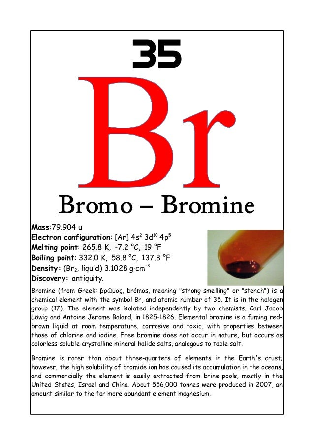 35Bromo – BromineMass:79.904 uElectron configuration: [Ar] 4s23d104p5Melting point: 265.8 K, -7.2 °C, 19 °FBoiling point: ...