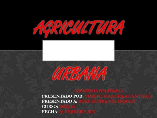 AGRICULTURA   URBANA               ALEMANIA SOLIDARIAPRESENTADO POR: YINETH MANCILLA CANTILLOPRESENTADO A: ROSA ELVIRA VEL...
