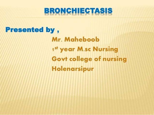 BRONCHIECTASIS Presented by , Mr. Maheboob 1st year M.sc Nursing Govt college of nursing Holenarsipur