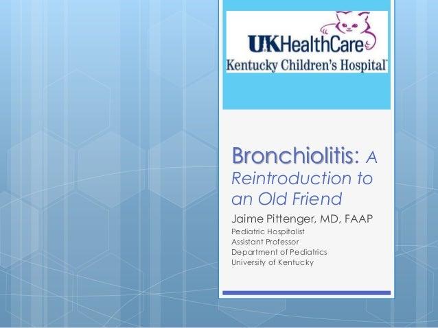 Bronchiolitis: A Reintroduction to an Old Friend Jaime Pittenger, MD, FAAP Pediatric Hospitalist Assistant Professor Depar...