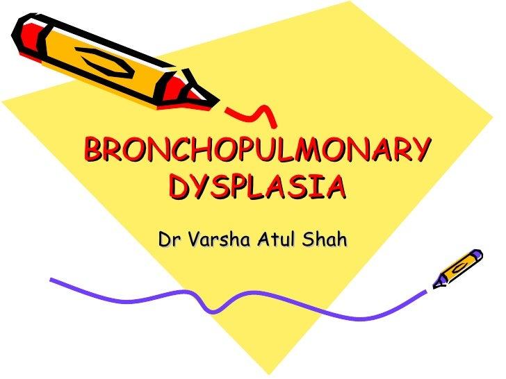 BRONCHOPULMONARY    DYSPLASIA   Dr Varsha Atul Shah