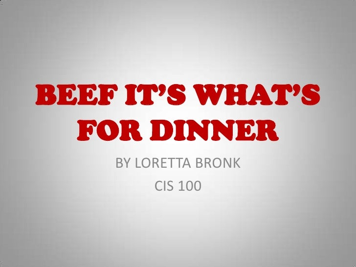 BEEF IT'S WHAT'S FOR DINNER<br />BY LORETTA BRONK<br />CIS 100<br />
