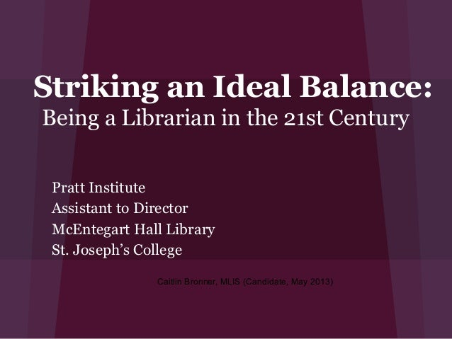 Striking an Ideal Balance:Being a Librarian in the 21st Century Pratt Institute Assistant to Director McEntegart Hall Libr...