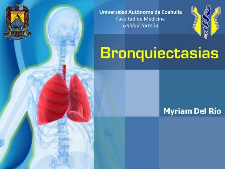 Universidad Autónoma de Coahuila<br />Facultad de Medicina<br />Unidad Torreón<br />Bronquiectasias<br />Myriam Del Río<br />