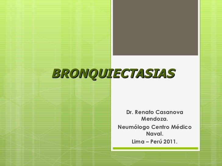 BRONQUIECTASIAS Dr. Renato Casanova Mendoza. Neumólogo Centro Médico Naval. Lima – Perú 2011.